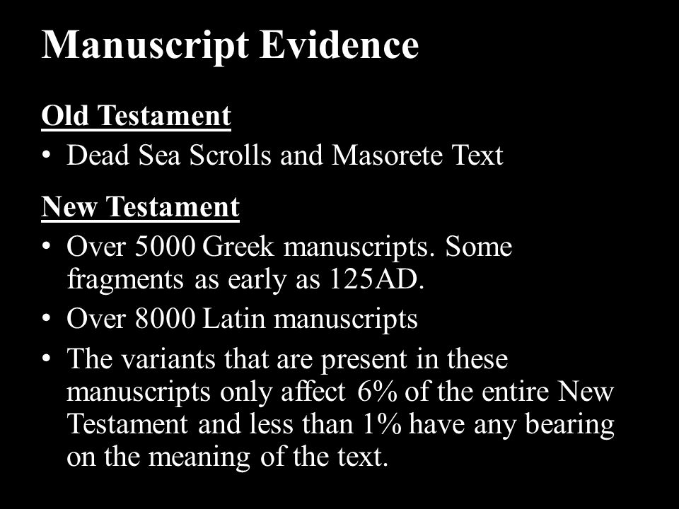 Manuscript Evidence Old Testament Dead Sea Scrolls and Masorete Text New Testament Over 5000 Greek manuscripts. Some fragments as early as 125AD. Over