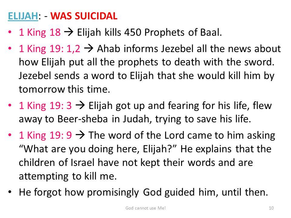 ELIJAH: - WAS SUICIDAL 1 King 18  Elijah kills 450 Prophets of Baal.