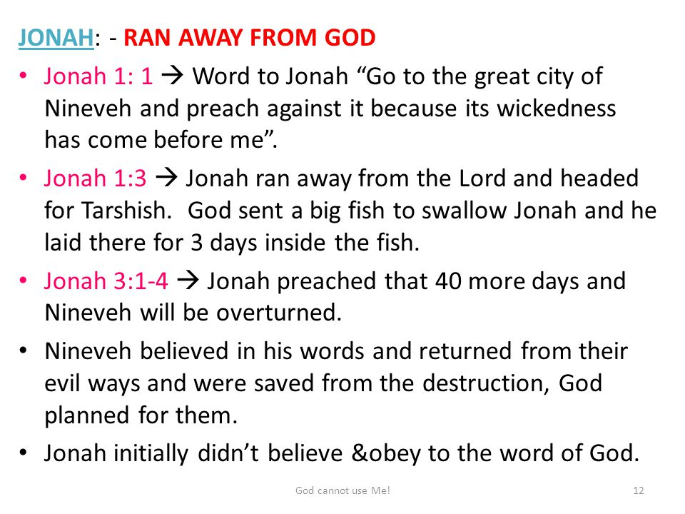 JONAH: - RAN AWAY FROM GOD Jonah 1: 1  Word to Jonah Go to the great city of Nineveh and preach against it because its wickedness has come before me .