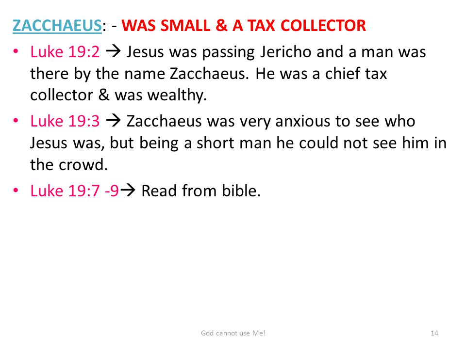 ZACCHAEUS: - WAS SMALL & A TAX COLLECTOR Luke 19:2  Jesus was passing Jericho and a man was there by the name Zacchaeus.