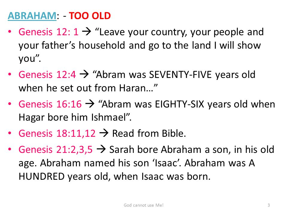 ABRAHAM: - TOO OLD Genesis 12: 1  Leave your country, your people and your father's household and go to the land I will show you .