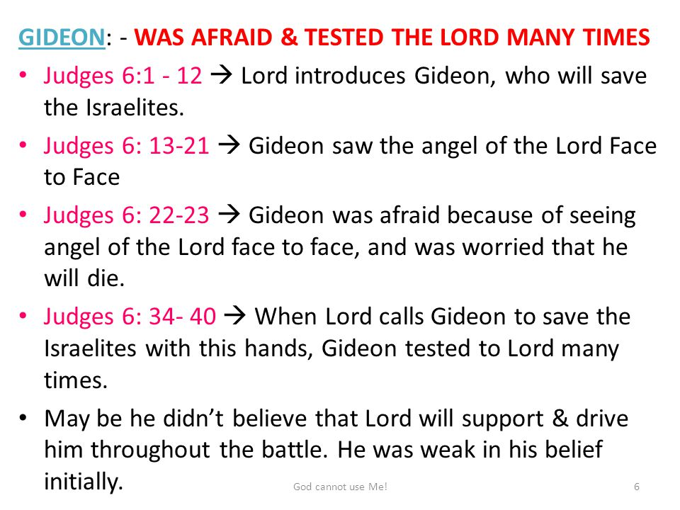 GIDEON: - WAS AFRAID & TESTED THE LORD MANY TIMES Judges 6:1 - 12  Lord introduces Gideon, who will save the Israelites.