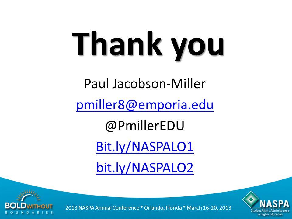 2013 NASPA Annual Conference * Orlando, Florida * March 16-20, 2013 Thank you Paul Jacobson-Miller pmiller8@emporia.edu @PmillerEDU Bit.ly/NASPALO1 bit.ly/NASPALO2