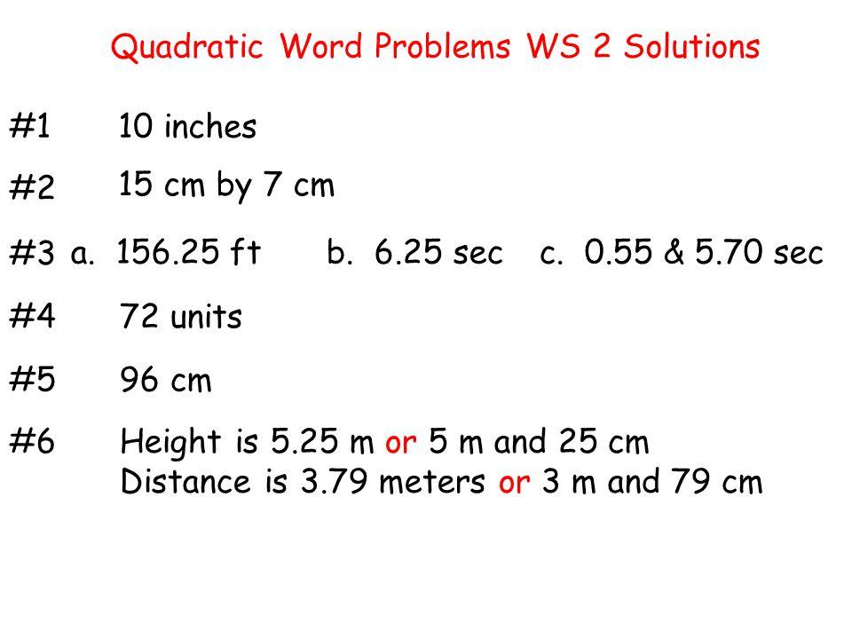 Quadratic Word Problems WS 2 Solutions #110 inches #2 #3 #4 #5 #6 15 cm by 7 cm a. 156.25 ftb. 6.25 secc. 0.55 & 5.70 sec 72 units 96 cm Height is 5.2