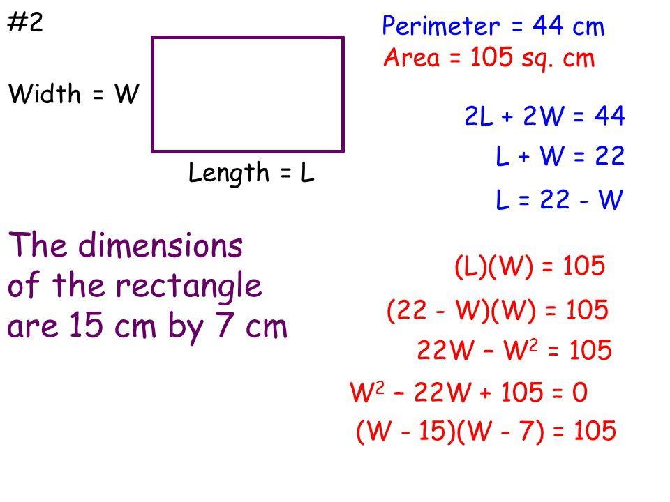 #2 The dimensions of the rectangle are 15 cm by 7 cm Perimeter = 44 cm Area = 105 sq. cm Width = W Length = L 2L + 2W = 44 L + W = 22 L = 22 - W (L)(W