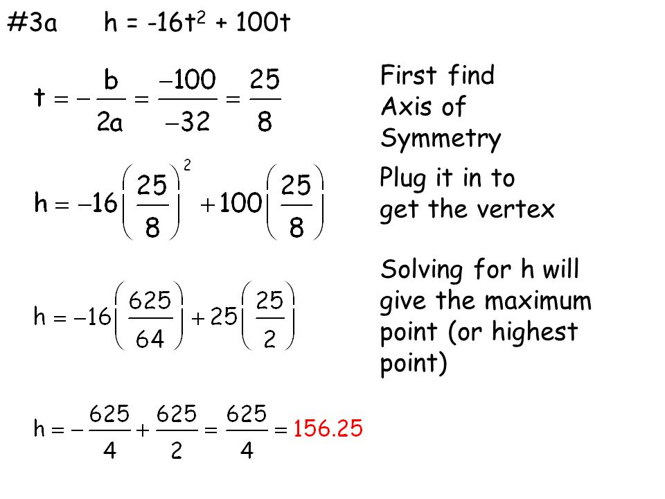 #3ah = -16t 2 + 100t First find Axis of Symmetry Plug it in to get the vertex Solving for h will give the maximum point (or highest point)