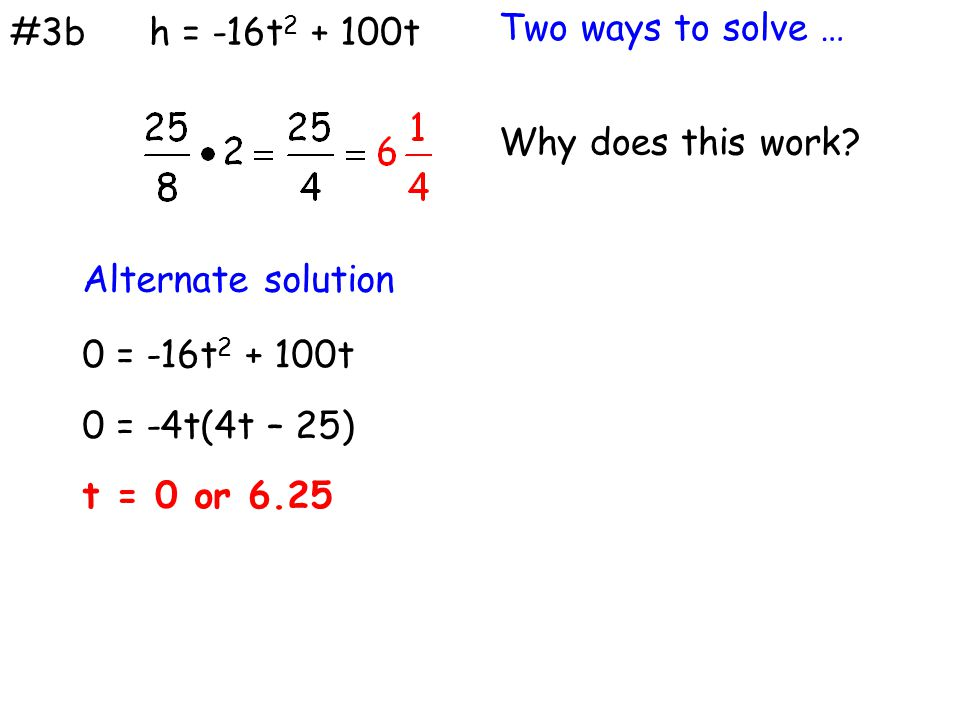 #3b Why does this work? h = -16t 2 + 100t Alternate solution 0 = -16t 2 + 100t 0 = -4t(4t – 25) t = 0 or 6.25 Two ways to solve …