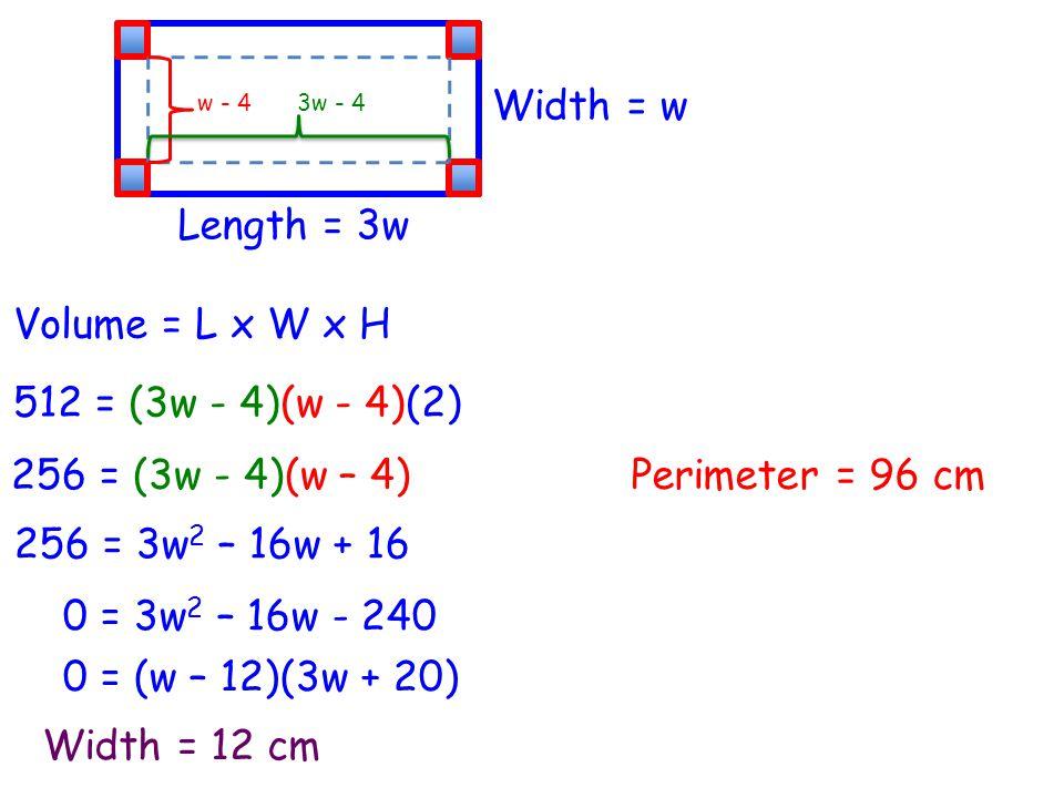 Volume = L x W x H Width = w Length = 3w 512 = (3w - 4)(w - 4)(2) w - 43w - 4 256 = (3w - 4)(w – 4) 256 = 3w 2 – 16w + 16 0 = 3w 2 – 16w - 240 0 = (w – 12)(3w + 20) Width = 12 cm Perimeter = 96 cm