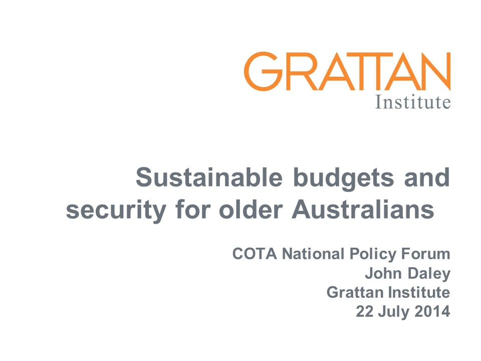 Sustainable budgets and security for older Australians COTA National Policy Forum John Daley Grattan Institute 22 July 2014