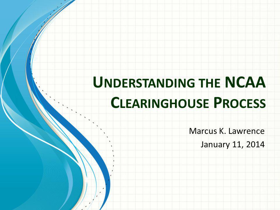 U NDERSTANDING THE NCAA C LEARINGHOUSE P ROCESS Marcus K. Lawrence January 11, 2014