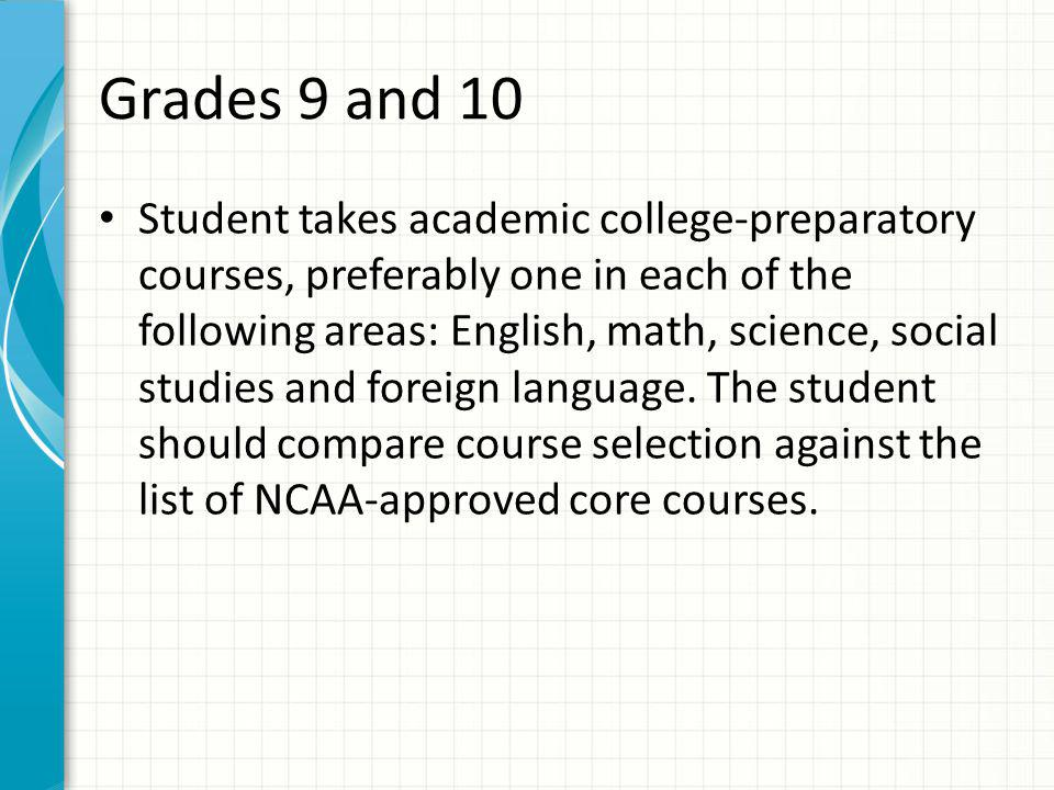 Grades 9 and 10 Student takes academic college-preparatory courses, preferably one in each of the following areas: English, math, science, social studies and foreign language.