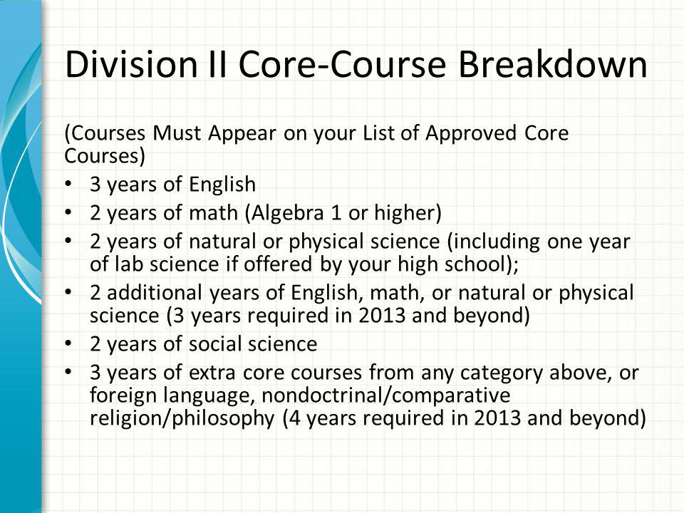 Division II Core-Course Breakdown (Courses Must Appear on your List of Approved Core Courses) 3 years of English 2 years of math (Algebra 1 or higher) 2 years of natural or physical science (including one year of lab science if offered by your high school); 2 additional years of English, math, or natural or physical science (3 years required in 2013 and beyond) 2 years of social science 3 years of extra core courses from any category above, or foreign language, nondoctrinal/comparative religion/philosophy (4 years required in 2013 and beyond)