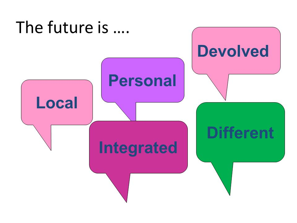 The future is …. Devolved Personal Local Integrated Different