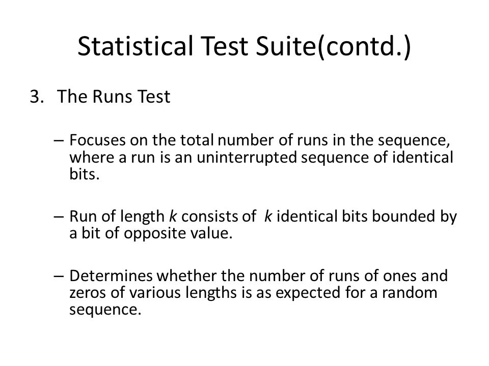 Statistical Test Suite(contd.) 3.The Runs Test – Focuses on the total number of runs in the sequence, where a run is an uninterrupted sequence of identical bits.