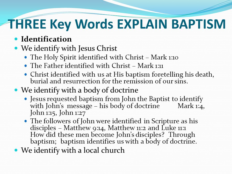 THREE Key Words EXPLAIN BAPTISM Identification We identify with Jesus Christ The Holy Spirit identified with Christ – Mark 1:10 The Father identified with Christ – Mark 1:11 Christ identified with us at His baptism foretelling his death, burial and resurrection for the remission of our sins.