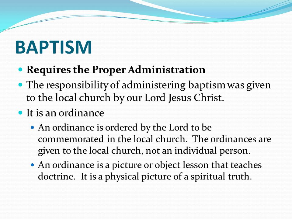 BAPTISM Requires the Proper Administration The responsibility of administering baptism was given to the local church by our Lord Jesus Christ.
