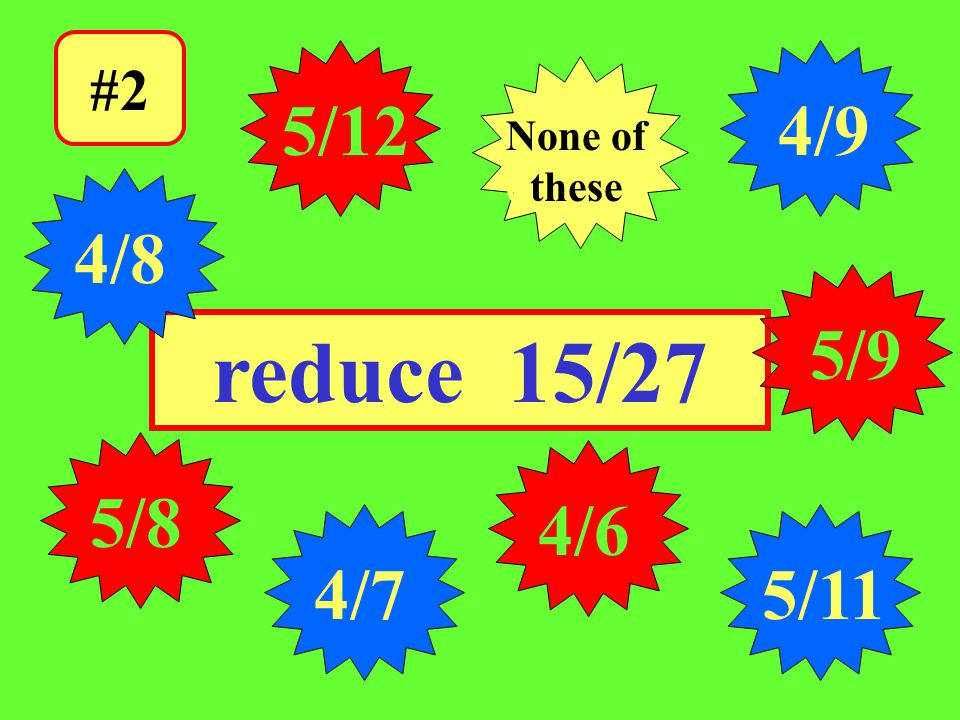 Click the answer. #2 5/12 reduce 15/27 5/8 4/7 4/6 None of dthese 5/9 5/11 4/9 4/8