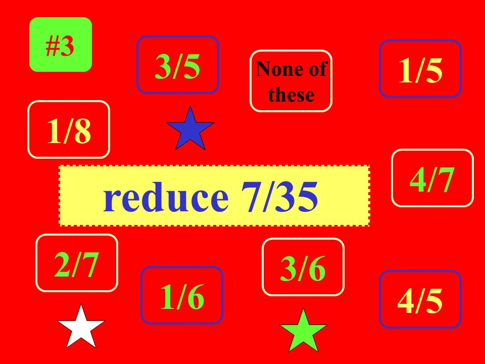 Click the answer. #3 3/5 2/7 3/6 None of dthese 4/7 4/5 1/5 1/8 1/6 reduce 7/35