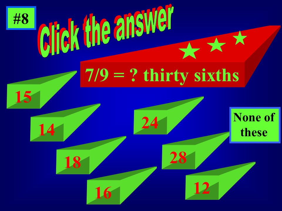 #8 7/9 = thirty sixths 15 14 18 16 24 28 12 None of dthese