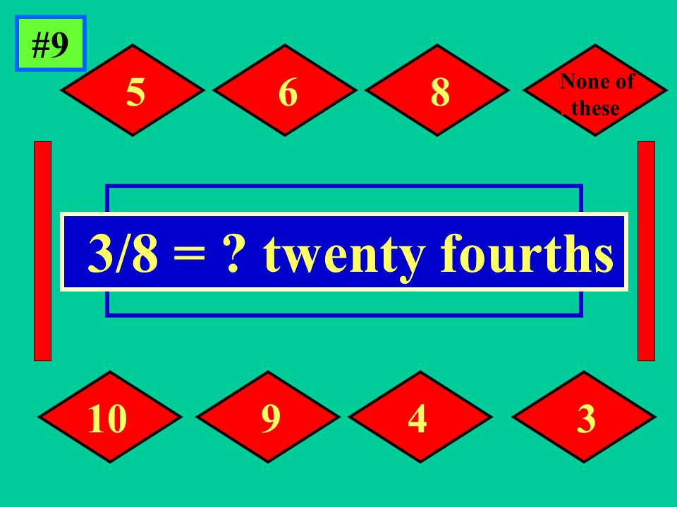 #9 Click the answer. 3/8 = twenty fourths 5 93 6 4 8 10 None of..these