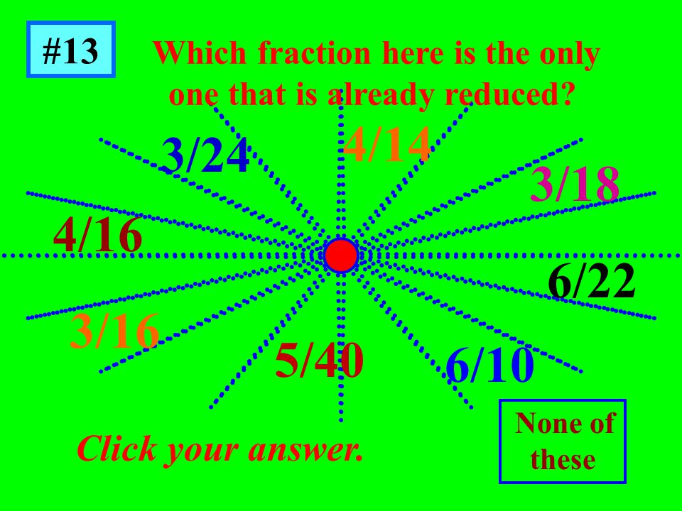 #13 Click your answer. Which fraction here is the only one that is already reduced.