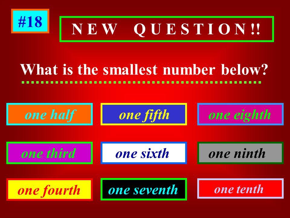 N E W Q U E S T I O N !! What is the smallest number below? one half one third one fourth one seventh one sixth one fifth one eighth one ninth one ten
