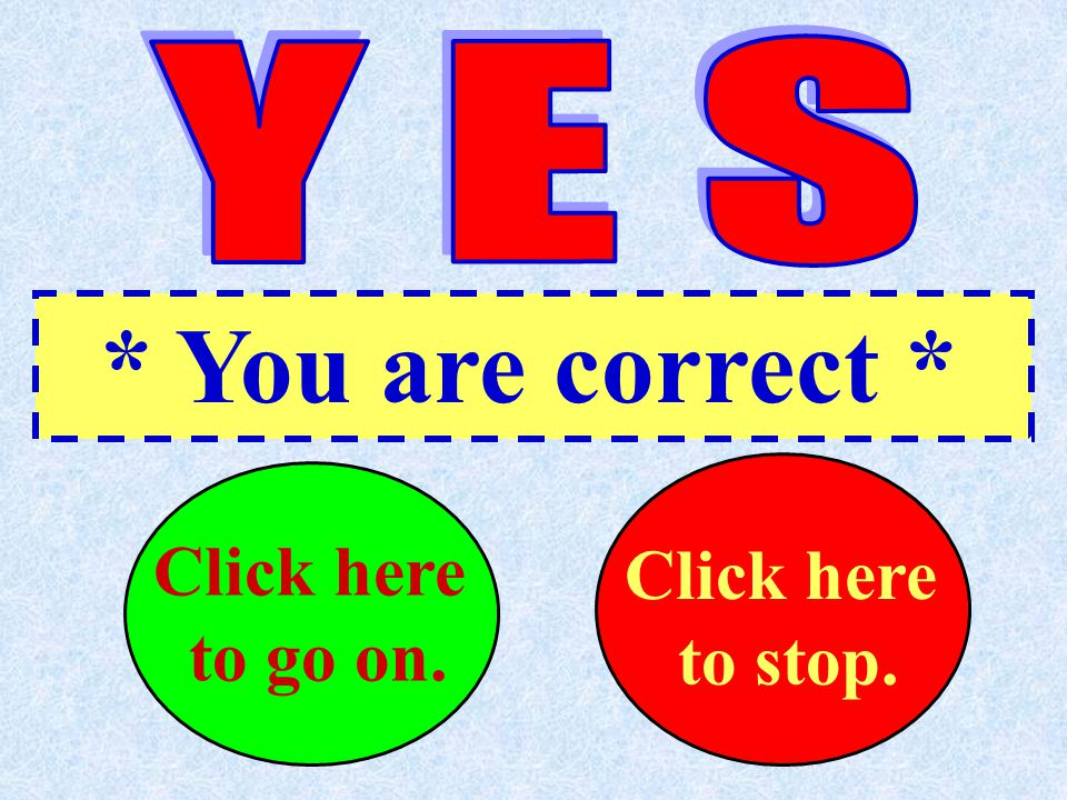 * You are correct * Click here..to go on. Click here...to stop.