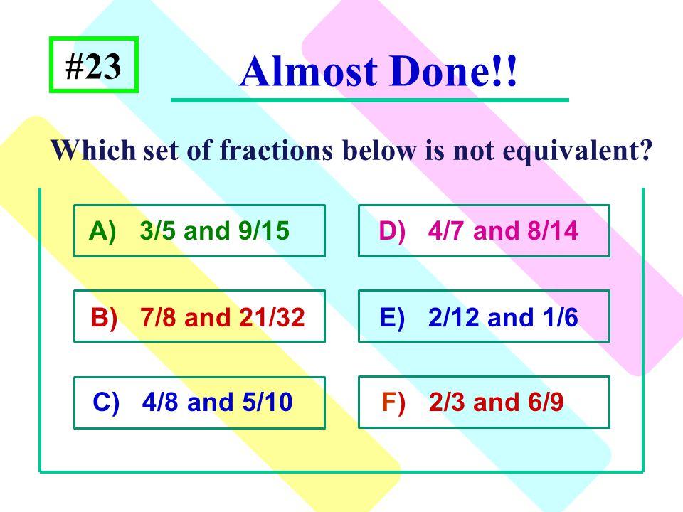 A) 3/5 and 9/15 D) 4/7 and 8/14 B) 7/8 and 21/32 E) 2/12 and 1/6 C) 4/8 and 5/10 F) 2/3 and 6/9 #23 Which set of fractions below is not equivalent? Al