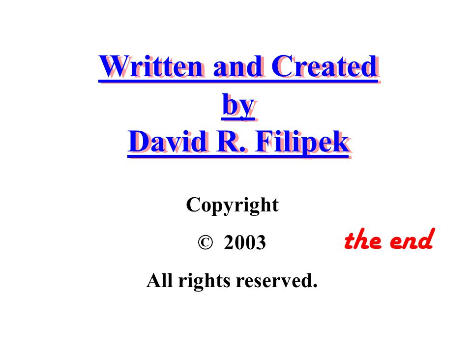Written and Created by David R. Filipek Copyright © 2003 All rights reserved. the end