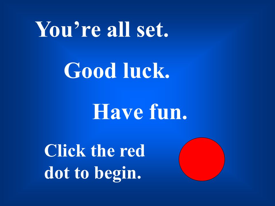 You're all set. Good luck. Have fun. Click the red dot to begin.