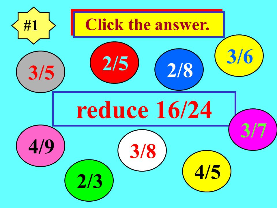 #1 reduce 16/24 Click the answer. 3/5 4/9 4/5 3/7 3/8 2/5 2/8 3/6 2/3