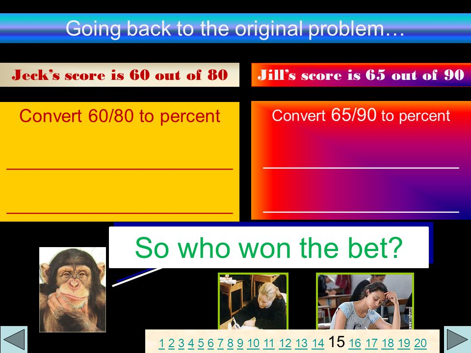 Going back to the original problem… Jeck's score is 60 out of 80 Jill's score is 65 out of 90 Convert 60/80 to percent ______________________ Convert 65/90 to percent ___________________ So who won the bet.