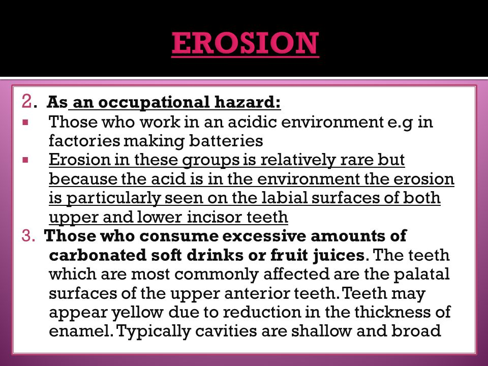 2. As an occupational hazard:  Those who work in an acidic environment e.g in factories making batteries  Erosion in these groups is relatively rare