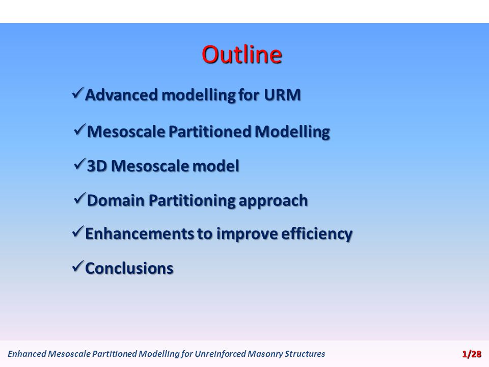 Outline Advanced modelling for URM Advanced modelling for URM Mesoscale Partitioned Modelling Mesoscale Partitioned Modelling Domain Partitioning approach Domain Partitioning approach 1/28 Enhanced Mesoscale Partitioned Modelling for Unreinforced Masonry Structures 1/28 3D Mesoscale model 3D Mesoscale model Conclusions Conclusions Enhancements to improve efficiency Enhancements to improve efficiency