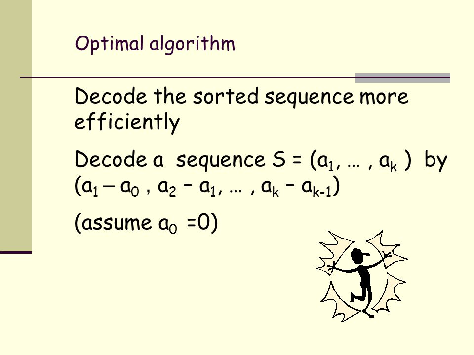 Optimal algorithm Decode the sorted sequence more efficiently Decode a sequence S = (a 1, …, a k ) by (a 1 – a 0, a 2 – a 1, …, a k – a k-1 ) (assume a 0 =0)