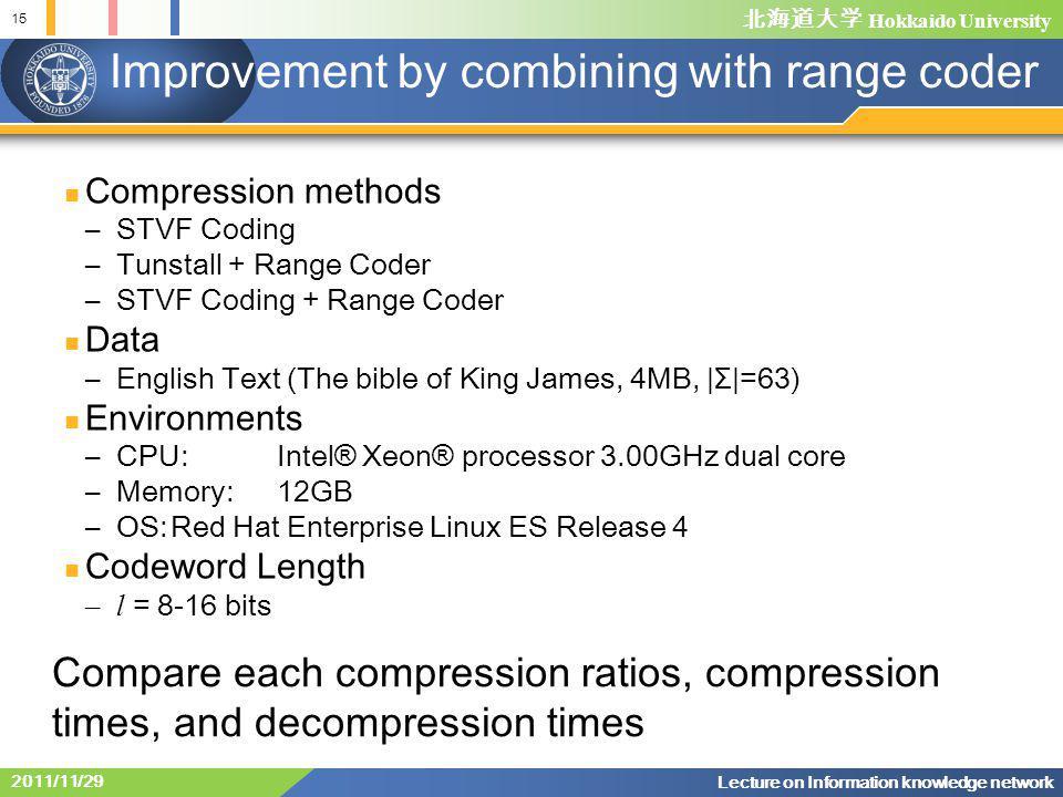 北海道大学 Hokkaido University Compression methods –STVF Coding –Tunstall + Range Coder –STVF Coding + Range Coder Data –English Text (The bible of King James, 4MB,  Σ =63) Environments –CPU:Intel® Xeon® processor 3.00GHz dual core –Memory:12GB –OS:Red Hat Enterprise Linux ES Release 4 Codeword Length –l = 8-16 bits Improvement by combining with range coder Compare each compression ratios, compression times, and decompression times 2011/11/29 Lecture on Information knowledge network 15