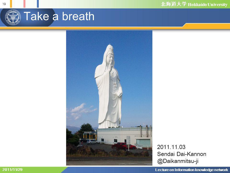 北海道大学 Hokkaido University Take a breath 19 Lecture on Information knowledge network 2011/11/29 2011.11.03 Sendai Dai-Kannon @Daikanmitsu-ji