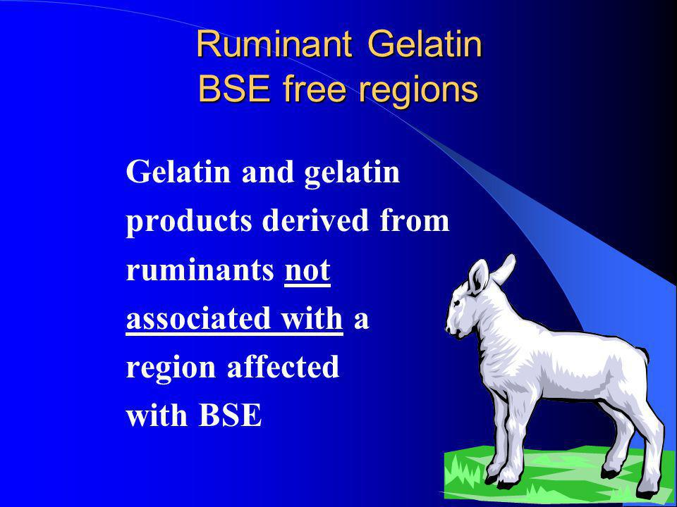 Ruminant Gelatin BSE free regions Gelatin and gelatin products derived from ruminants not associated with a region affected with BSE