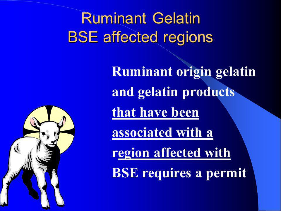 Ruminant Gelatin BSE affected regions Ruminant origin gelatin and gelatin products that have been associated with a region affected with BSE requires