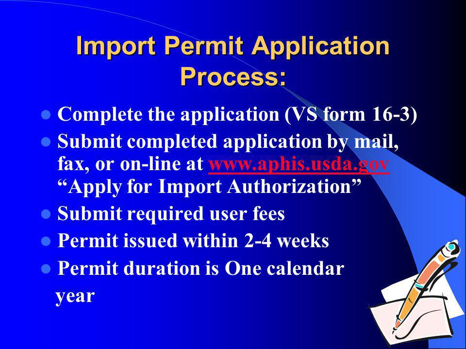 Import Permit Application Process: Complete the application (VS form 16-3) Submit completed application by mail, fax, or on-line at www.aphis.usda.gov