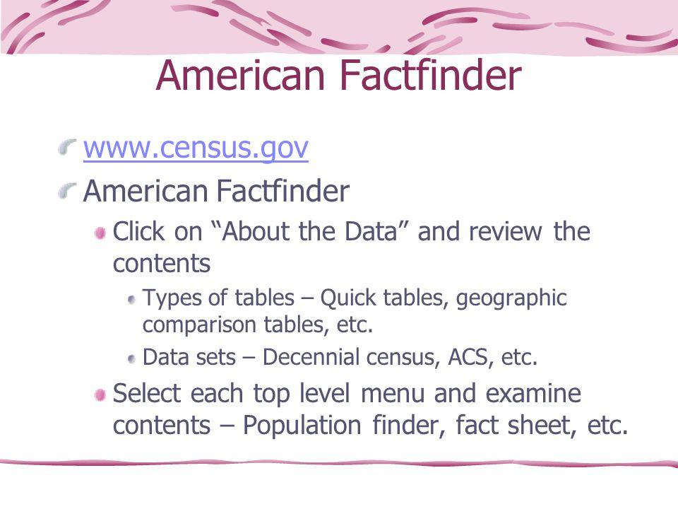 American Factfinder www.census.gov American Factfinder Click on About the Data and review the contents Types of tables – Quick tables, geographic comparison tables, etc.