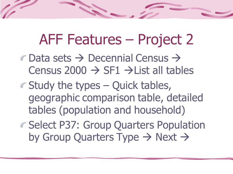 AFF Features – Project 2 Data sets  Decennial Census  Census 2000  SF1  List all tables Study the types – Quick tables, geographic comparison table, detailed tables (population and household) Select P37: Group Quarters Population by Group Quarters Type  Next 