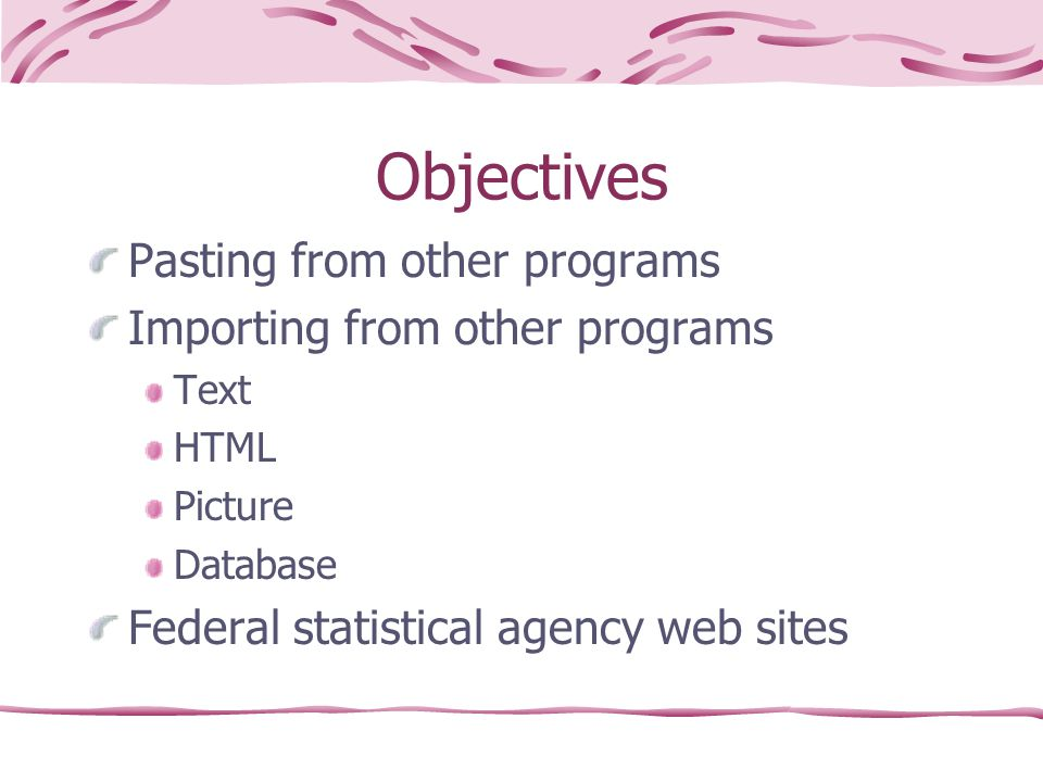 Objectives Pasting from other programs Importing from other programs Text HTML Picture Database Federal statistical agency web sites