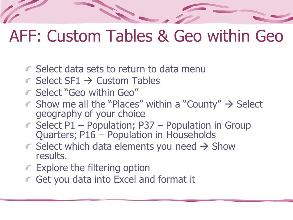 AFF: Custom Tables & Geo within Geo Select data sets to return to data menu Select SF1  Custom Tables Select Geo within Geo Show me all the Places within a County  Select geography of your choice Select P1 – Population; P37 – Population in Group Quarters; P16 – Population in Households Select which data elements you need  Show results.
