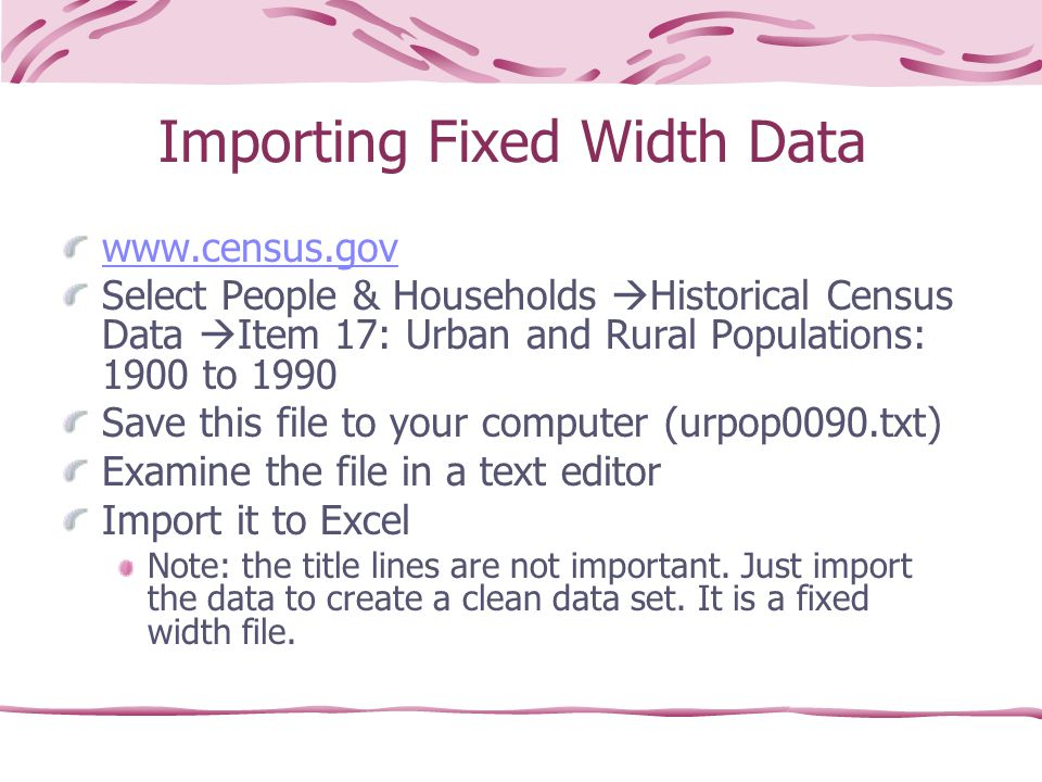 Importing Fixed Width Data www.census.gov Select People & Households  Historical Census Data  Item 17: Urban and Rural Populations: 1900 to 1990 Save this file to your computer (urpop0090.txt) Examine the file in a text editor Import it to Excel Note: the title lines are not important.