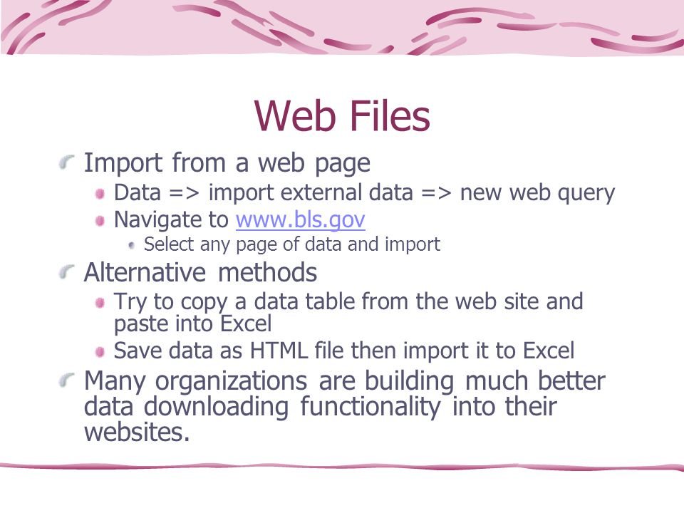 Web Files Import from a web page Data => import external data => new web query Navigate to www.bls.govwww.bls.gov Select any page of data and import Alternative methods Try to copy a data table from the web site and paste into Excel Save data as HTML file then import it to Excel Many organizations are building much better data downloading functionality into their websites.