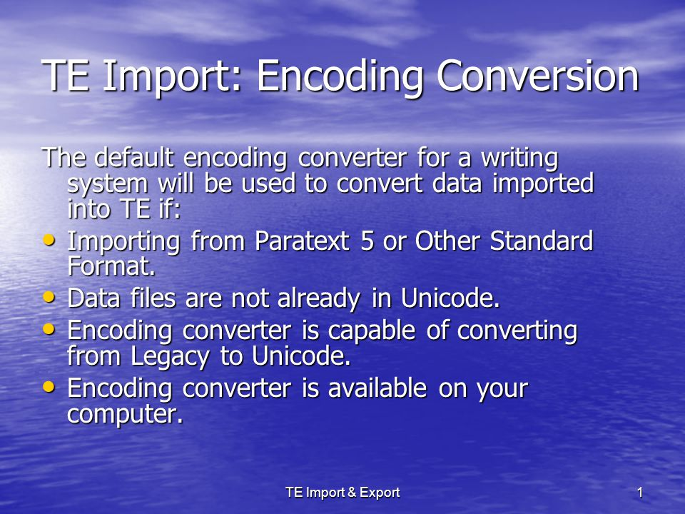 TE Import & Export1 TE Import: Encoding Conversion The default encoding converter for a writing system will be used to convert data imported into TE if: Importing from Paratext 5 or Other Standard Format.