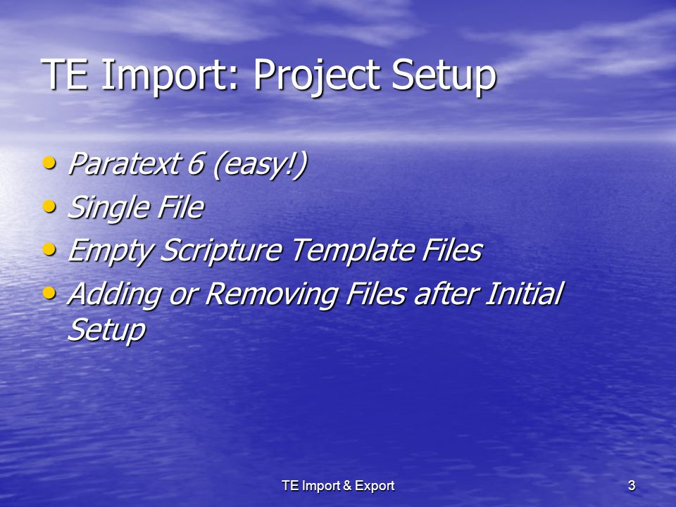 TE Import & Export3 TE Import: Project Setup Paratext 6 (easy!) Paratext 6 (easy!) Single File Single File Empty Scripture Template Files Empty Scripture Template Files Adding or Removing Files after Initial Setup Adding or Removing Files after Initial Setup