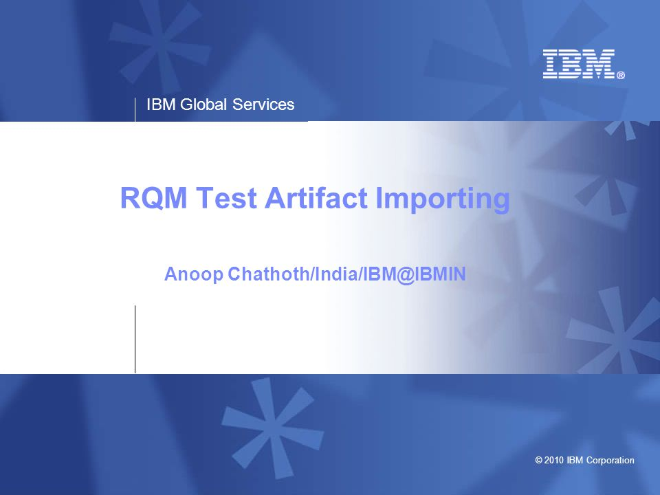 IBM Global Services © 2010 IBM Corporation RQM Test Artifact Importing Anoop Chathoth/India/IBM@IBMIN