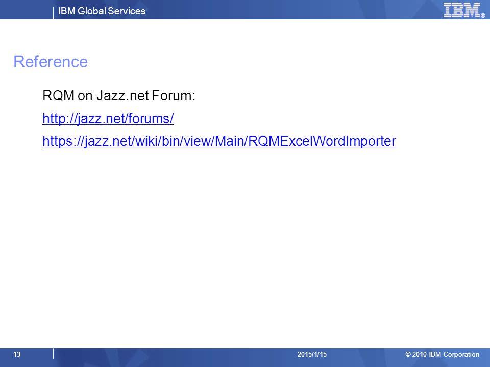 IBM Global Services © 2010 IBM Corporation 132015/1/15 Reference RQM on Jazz.net Forum: http://jazz.net/forums/ https://jazz.net/wiki/bin/view/Main/RQ